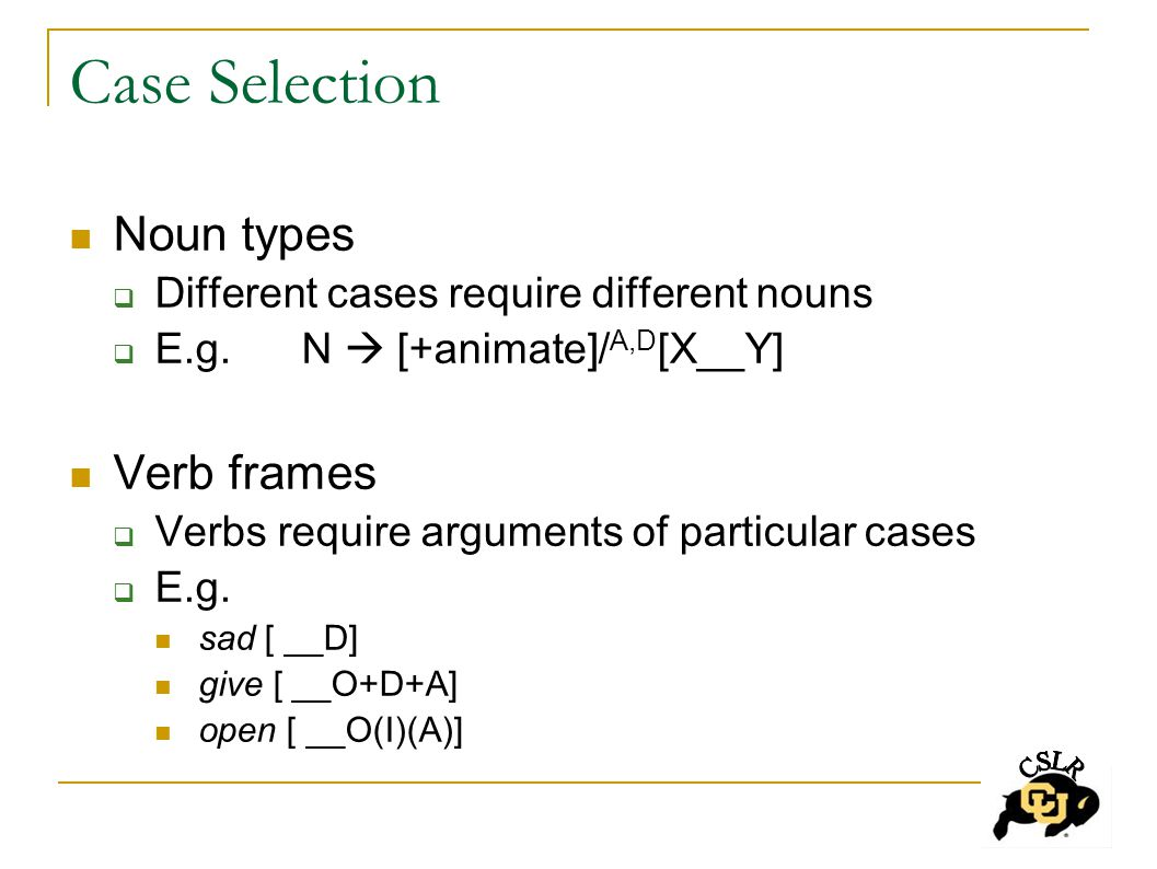 Case Selection Noun types  Different cases require different nouns  E.g.N  [+animate]/ A,D [X__Y] Verb frames  Verbs require arguments of particular cases  E.g.