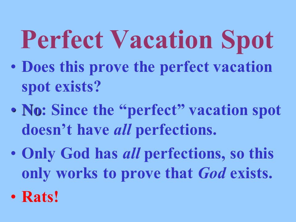 "Perfect Vacation Spot Does this prove the perfect vacation spot exists? NoNo: Since the ""perfect"" vacation spot doesn't have all perfections. Only God"