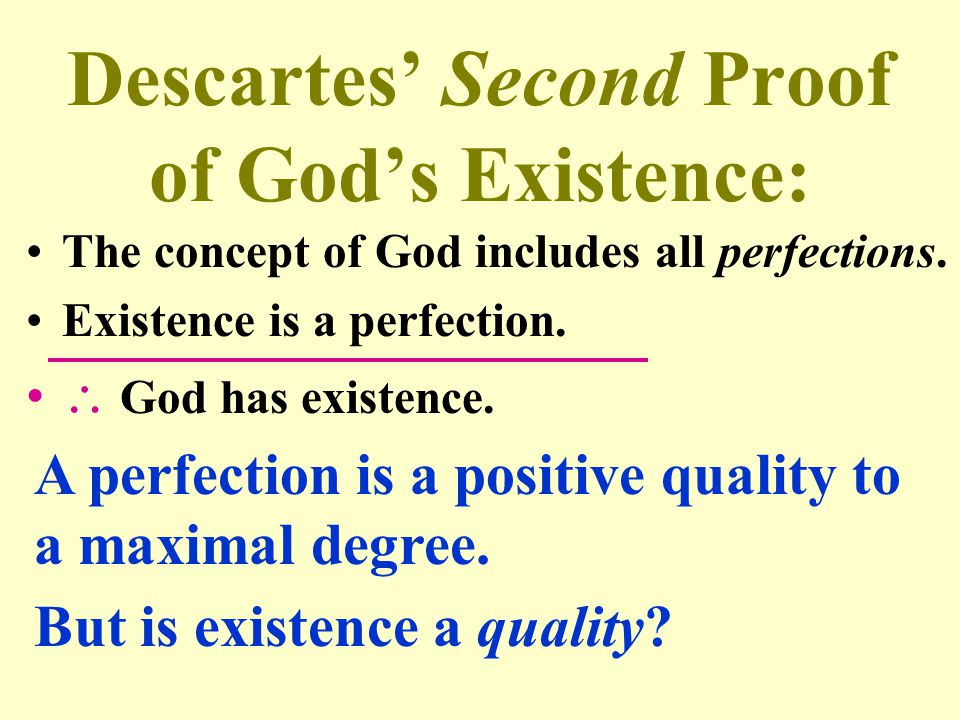 Descartes' Second Proof of God's Existence: The concept of God includes all perfections. Existence is a perfection.  God has existence. A perfection