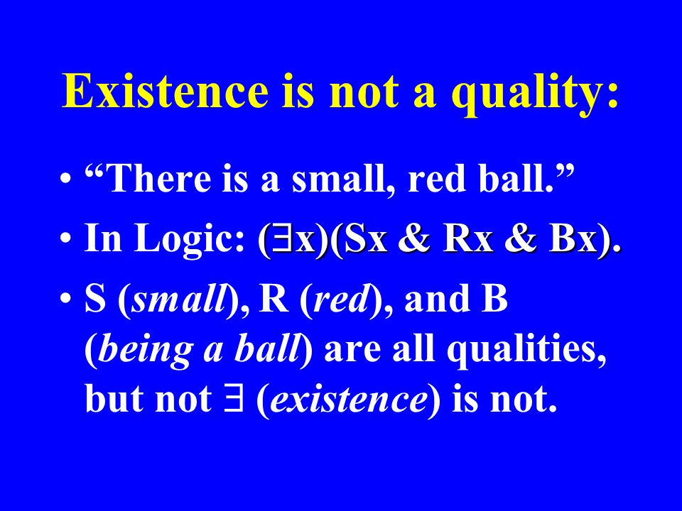 "Existence is not a quality: ""There is a small, red ball."" (  x)(Sx & Rx & Bx).In Logic: (  x)(Sx & Rx & Bx). S (small), R (red), and B (being a ball"
