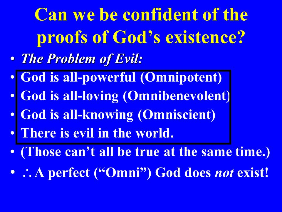 Can we be confident of the proofs of God's existence? The Problem of Evil:The Problem of Evil: God is all-powerful (Omnipotent) God is all-loving (Omn