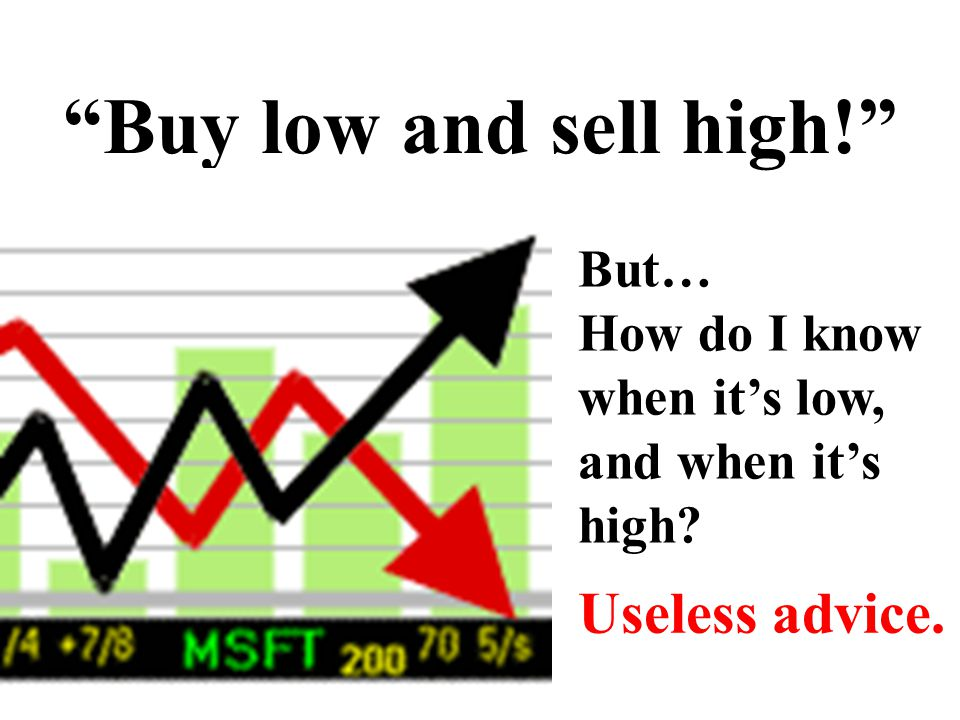 """Buy low and sell high!"" But… How do I know when it's low, and when it's high? Useless advice."