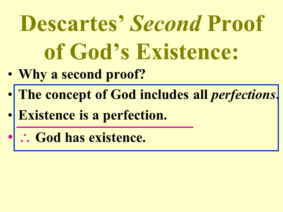 Descartes' Second Proof of God's Existence: Why a second proof? The concept of God includes all perfections. Existence is a perfection.  God has exis