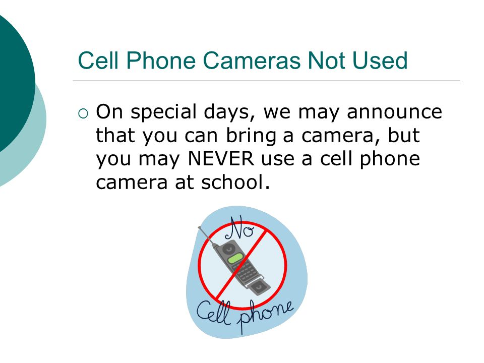 Cell Phone Cameras Not Used  On special days, we may announce that you can bring a camera, but you may NEVER use a cell phone camera at school.