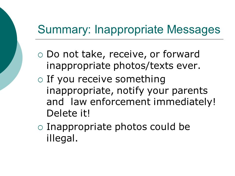 Summary: Inappropriate Messages  Do not take, receive, or forward inappropriate photos/texts ever.