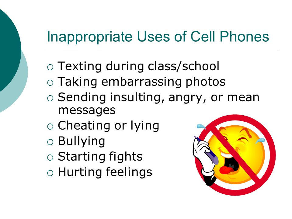 Inappropriate Uses of Cell Phones  Texting during class/school  Taking embarrassing photos  Sending insulting, angry, or mean messages  Cheating or lying  Bullying  Starting fights  Hurting feelings