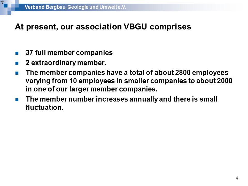 Verband Bergbau, Geologie und Umwelt e.V. 4 At present, our association VBGU comprises 37 full member companies 2 extraordinary member. The member com