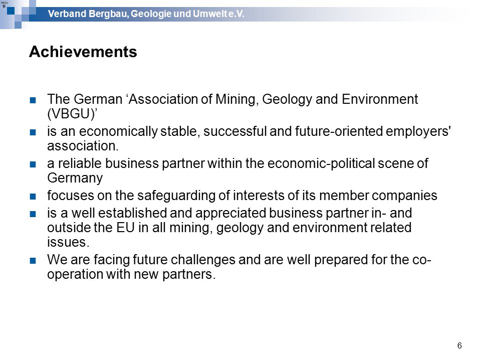 Verband Bergbau, Geologie und Umwelt e.V. 6 Achievements The German 'Association of Mining, Geology and Environment (VBGU)' is an economically stable,