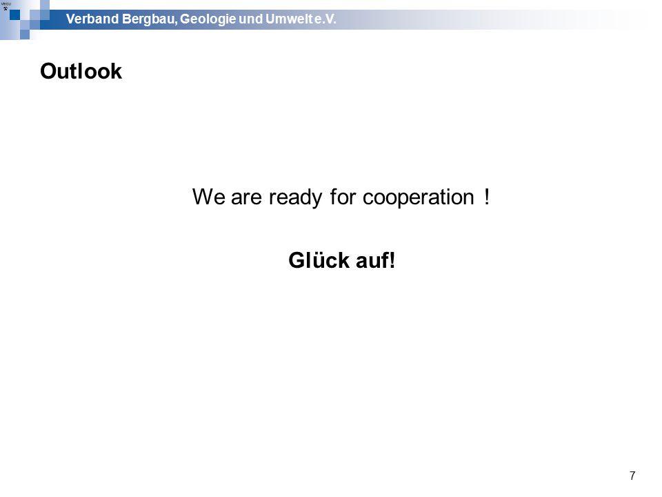 Verband Bergbau, Geologie und Umwelt e.V. 7 Outlook We are ready for cooperation ! Glück auf!