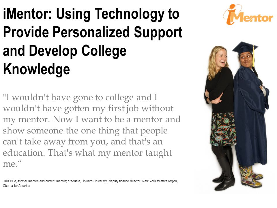 What We Do Build mentoring relationships to support college success Match every student in a school with a mentor who is a college graduate Implement research-based curriculum and data-driven case management to support the development of healthy pair relationships.