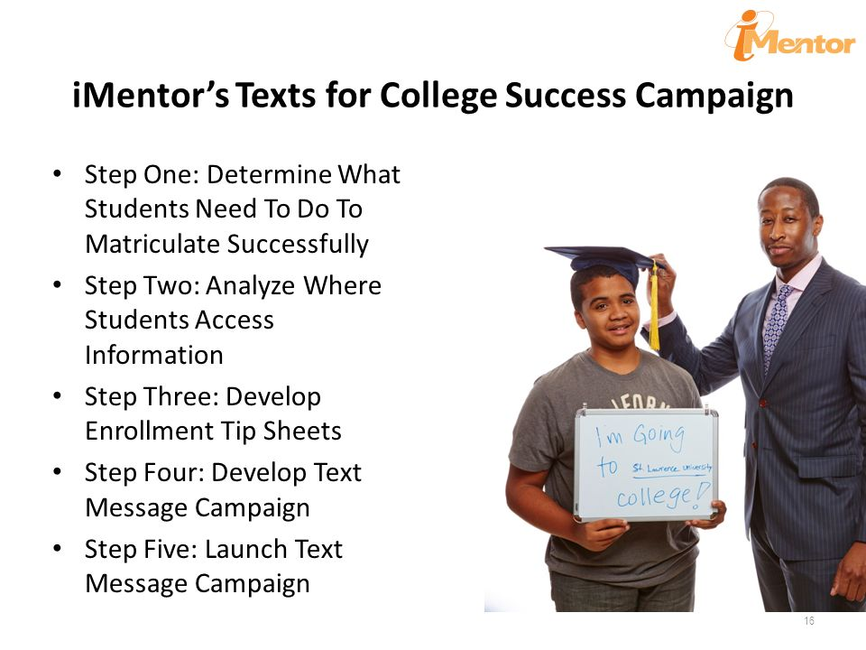iMentor's Texts for College Success Campaign Step One: Determine What Students Need To Do To Matriculate Successfully Step Two: Analyze Where Students Access Information Step Three: Develop Enrollment Tip Sheets Step Four: Develop Text Message Campaign Step Five: Launch Text Message Campaign 16