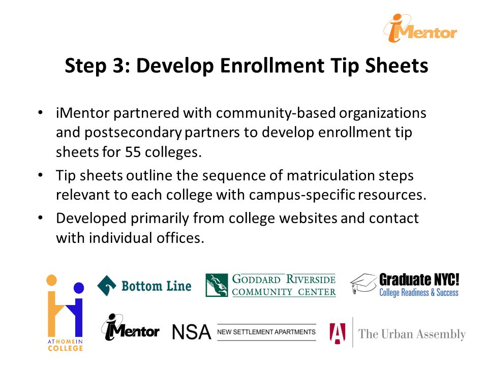 Step 3: Develop Enrollment Tip Sheets iMentor partnered with community-based organizations and postsecondary partners to develop enrollment tip sheets for 55 colleges.