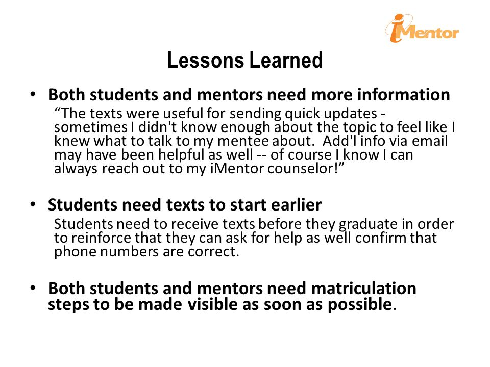 Lessons Learned Both students and mentors need more information The texts were useful for sending quick updates - sometimes I didn t know enough about the topic to feel like I knew what to talk to my mentee about.