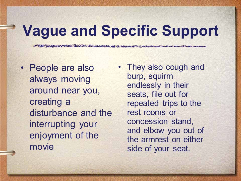 Vague and Specific Support People are also always moving around near you, creating a disturbance and the interrupting your enjoyment of the movie They
