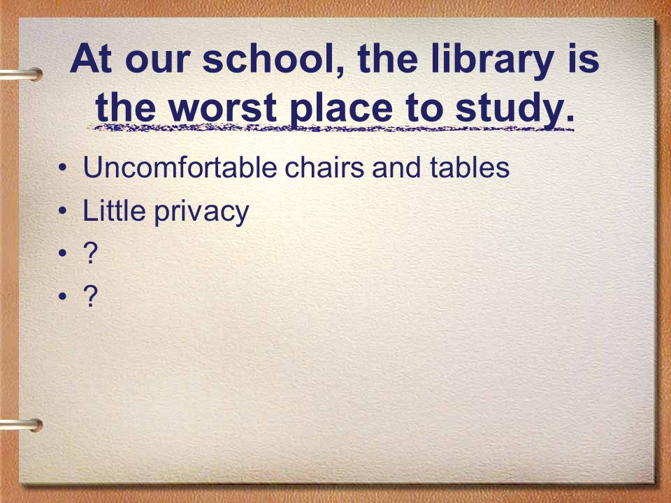 At our school, the library is the worst place to study. Uncomfortable chairs and tables Little privacy ?