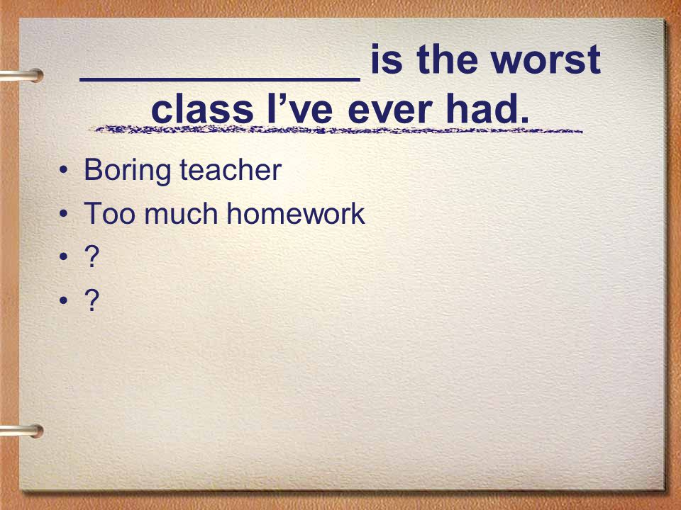 ____________ is the worst class I've ever had. Boring teacher Too much homework ?