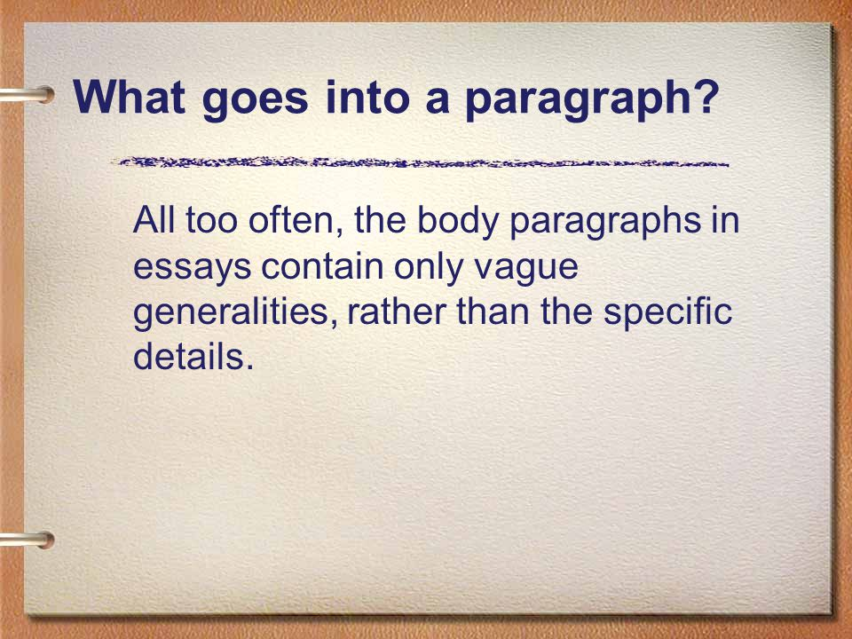 What goes into a paragraph? All too often, the body paragraphs in essays contain only vague generalities, rather than the specific details.