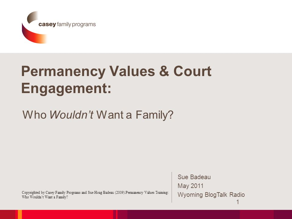 Permanency Values & Court Engagement: Who Wouldn't Want a Family? Copyrighted by Casey Family Programs and Sue Hoag Badeau (2009).Permanency Values Tr