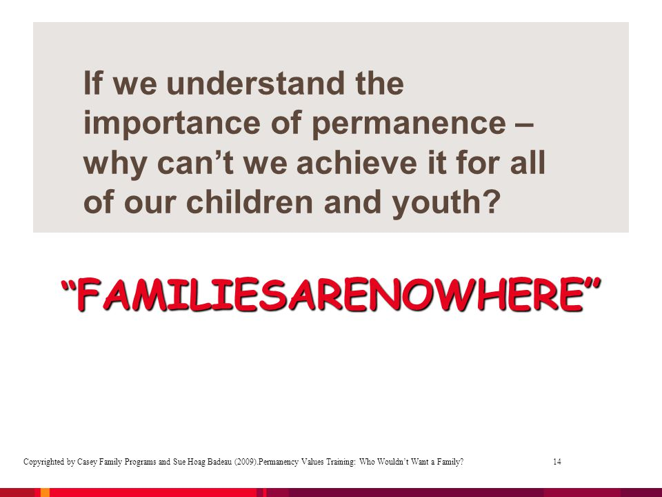 "If we understand the importance of permanence – why can't we achieve it for all of our children and youth? "" FAMILIESARENOWHERE"" Copyrighted by Casey"