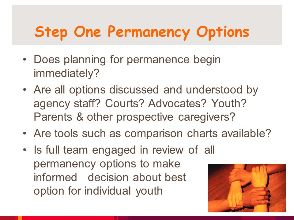 Step One Permanency Options Does planning for permanence begin immediately? Are all options discussed and understood by agency staff? Courts? Advocate