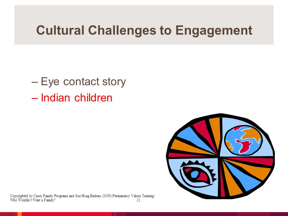 Cultural Challenges to Engagement –Eye contact story –Indian children Copyrighted by Casey Family Programs and Sue Hoag Badeau (2009).Permanency Values Training: Who Wouldn't Want a Family.