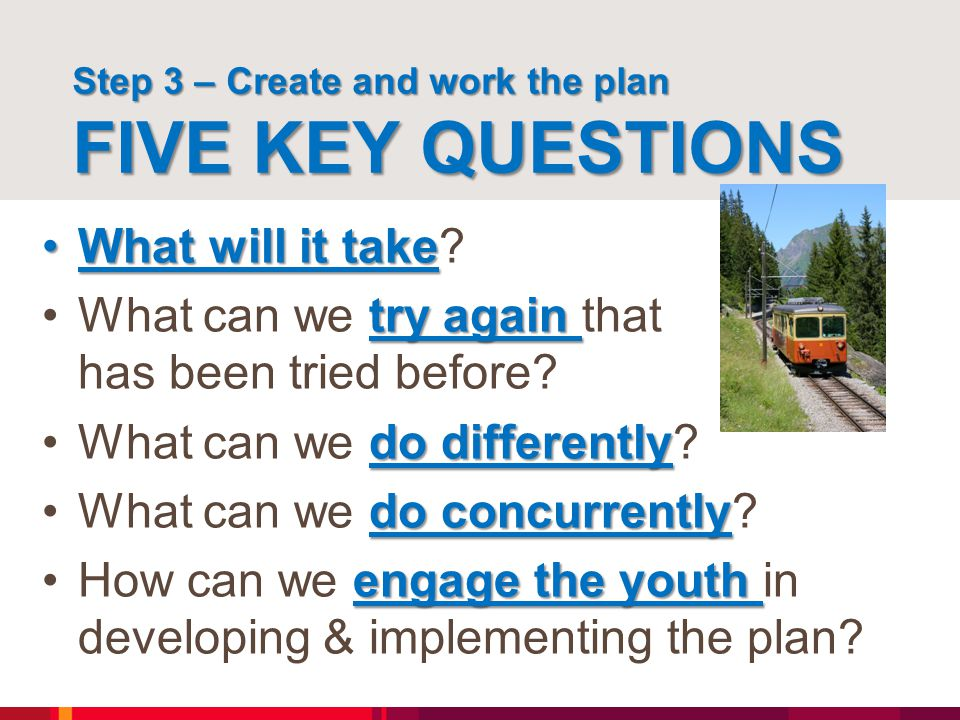 Step 3 – Create and work the plan FIVE KEY QUESTIONS What will it takeWhat will it take? try againWhat can we try again that has been tried before? do