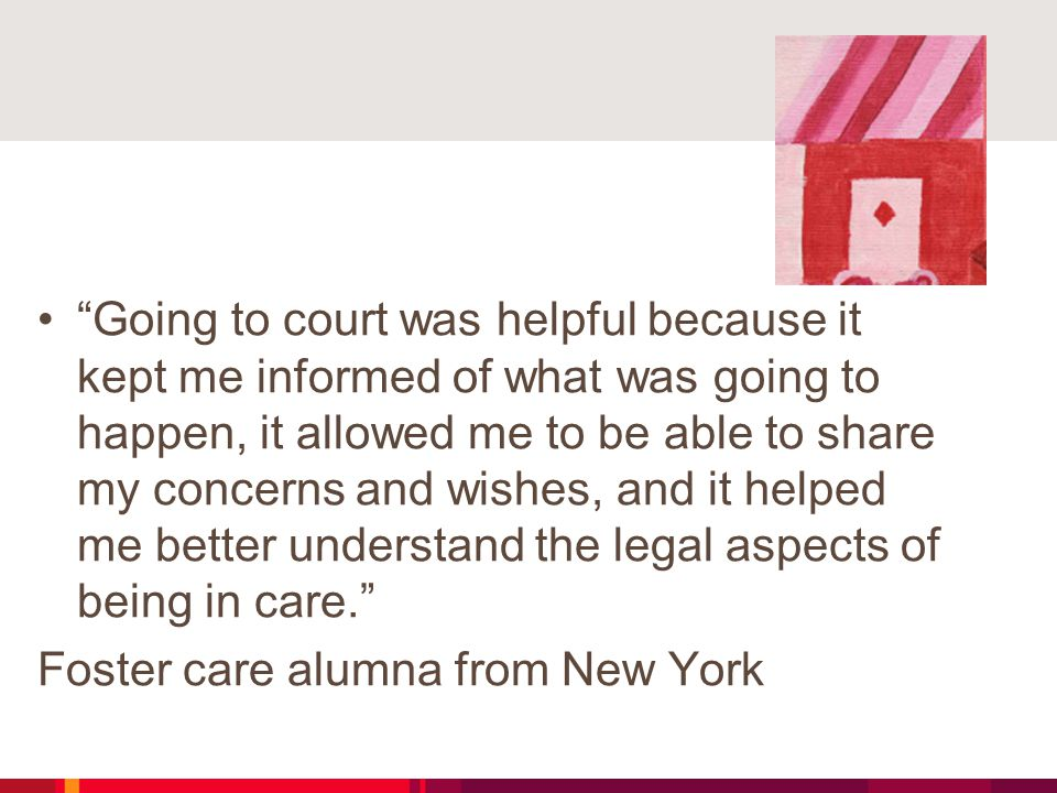 Going to court was helpful because it kept me informed of what was going to happen, it allowed me to be able to share my concerns and wishes, and it helped me better understand the legal aspects of being in care. Foster care alumna from New York