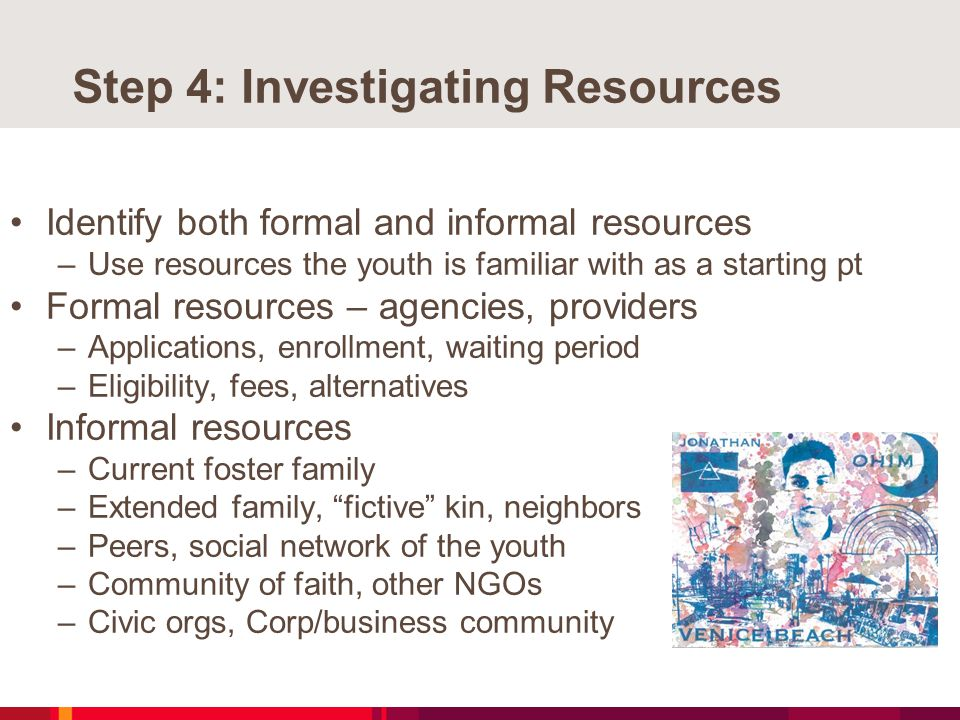 Step 4: Investigating Resources Identify both formal and informal resources –Use resources the youth is familiar with as a starting pt Formal resources – agencies, providers –Applications, enrollment, waiting period –Eligibility, fees, alternatives Informal resources –Current foster family –Extended family, fictive kin, neighbors –Peers, social network of the youth –Community of faith, other NGOs –Civic orgs, Corp/business community