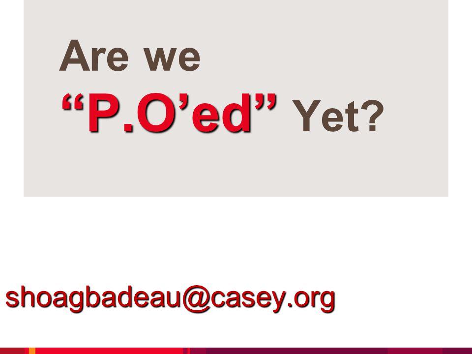 P.O'ed Are we P.O'ed Yet shoagbadeau@casey.org