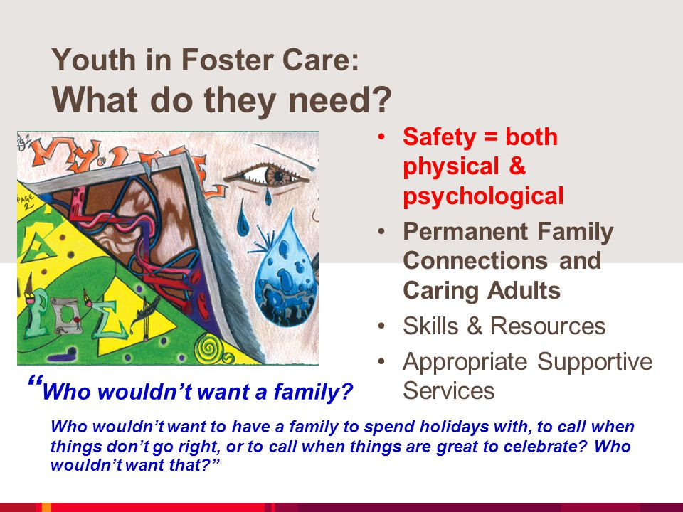 "Youth in Foster Care: What do they need? "" Who wouldn't want a family? Who wouldn't want to have a family to spend holidays with, to call when things"