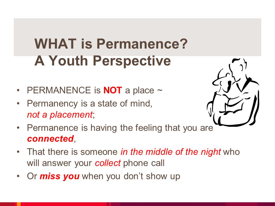 WHAT is Permanence? A Youth Perspective PERMANENCE is NOT a place ~ Permanency is a state of mind, not a placement; Permanence is having the feeling t