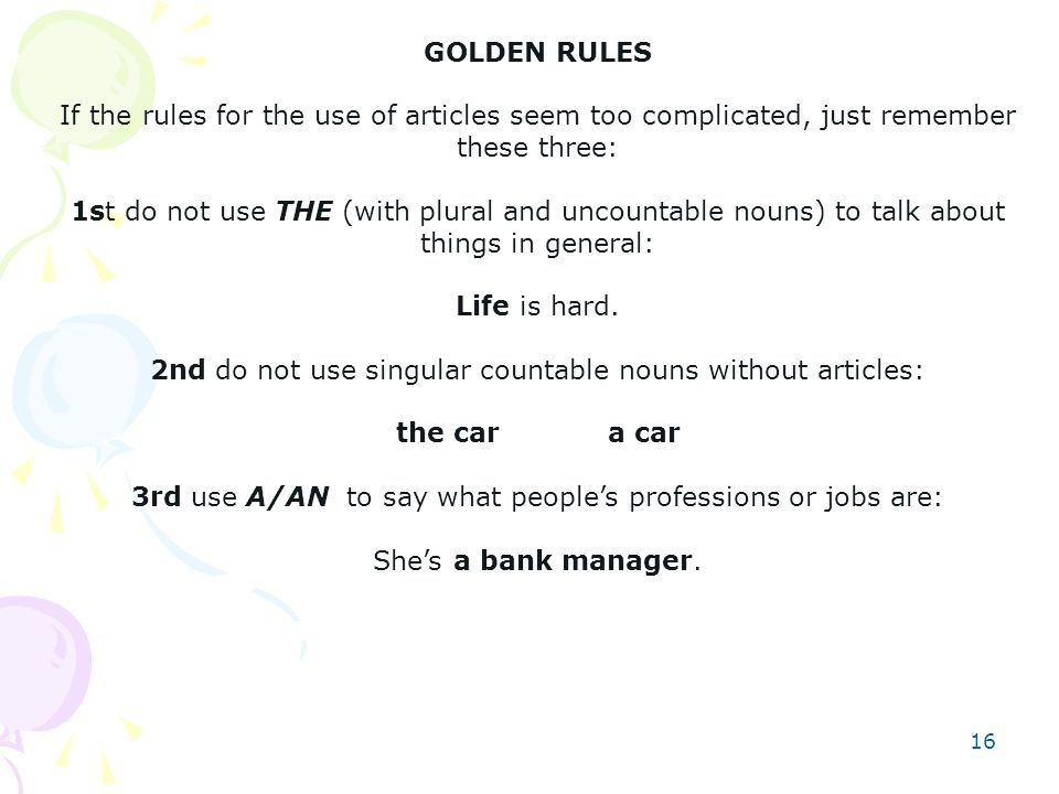 16 GOLDEN RULES If the rules for the use of articles seem too complicated, just remember these three: 1st do not use THE (with plural and uncountable nouns) to talk about things in general: Life is hard.