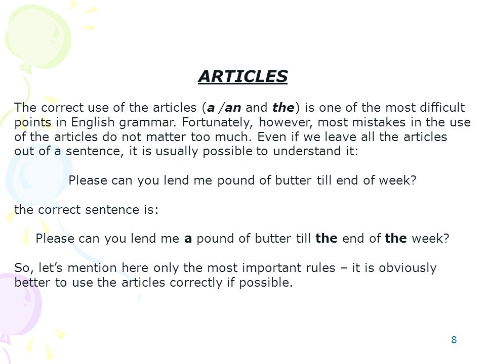 8 ARTICLES The correct use of the articles (a /an and the) is one of the most difficult points in English grammar.