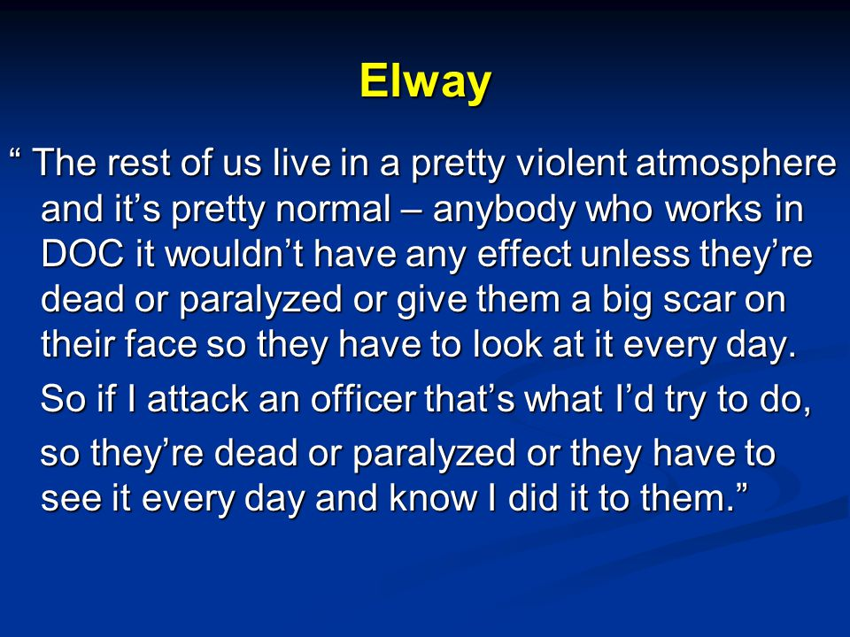Elway The rest of us live in a pretty violent atmosphere and it's pretty normal – anybody who works in DOC it wouldn't have any effect unless they're dead or paralyzed or give them a big scar on their face so they have to look at it every day.