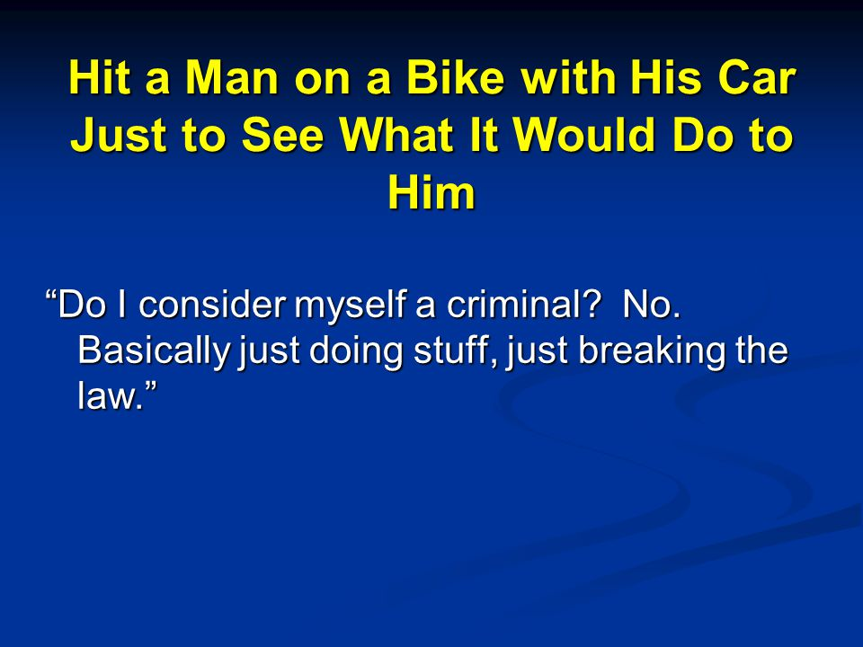 Hit a Man on a Bike with His Car Just to See What It Would Do to Him Do I consider myself a criminal.