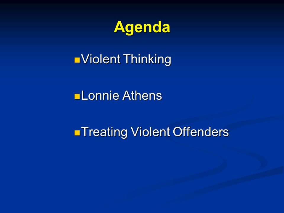 Agenda Violent Thinking Violent Thinking Lonnie Athens Lonnie Athens Treating Violent Offenders Treating Violent Offenders