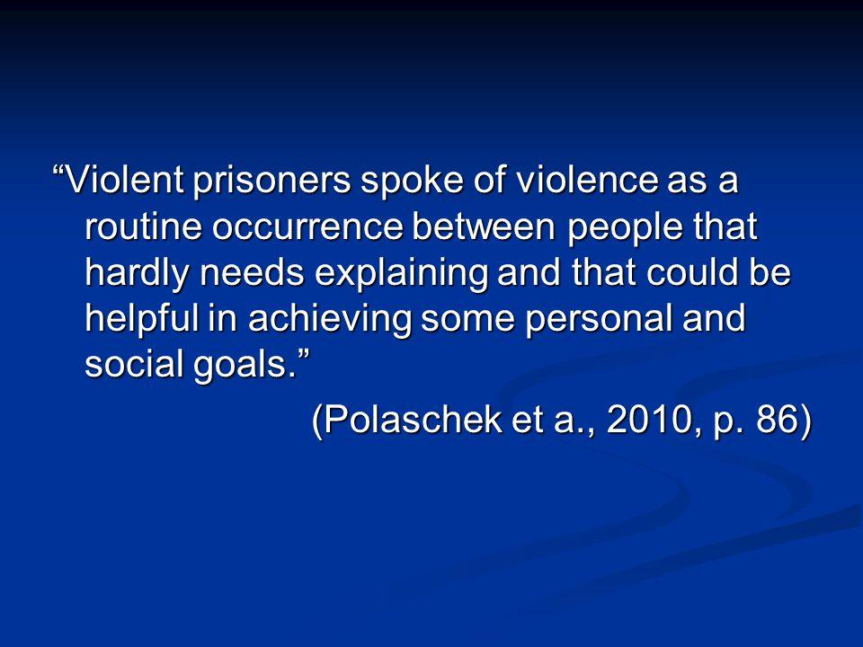 Violent prisoners spoke of violence as a routine occurrence between people that hardly needs explaining and that could be helpful in achieving some personal and social goals. (Polaschek et a., 2010, p.