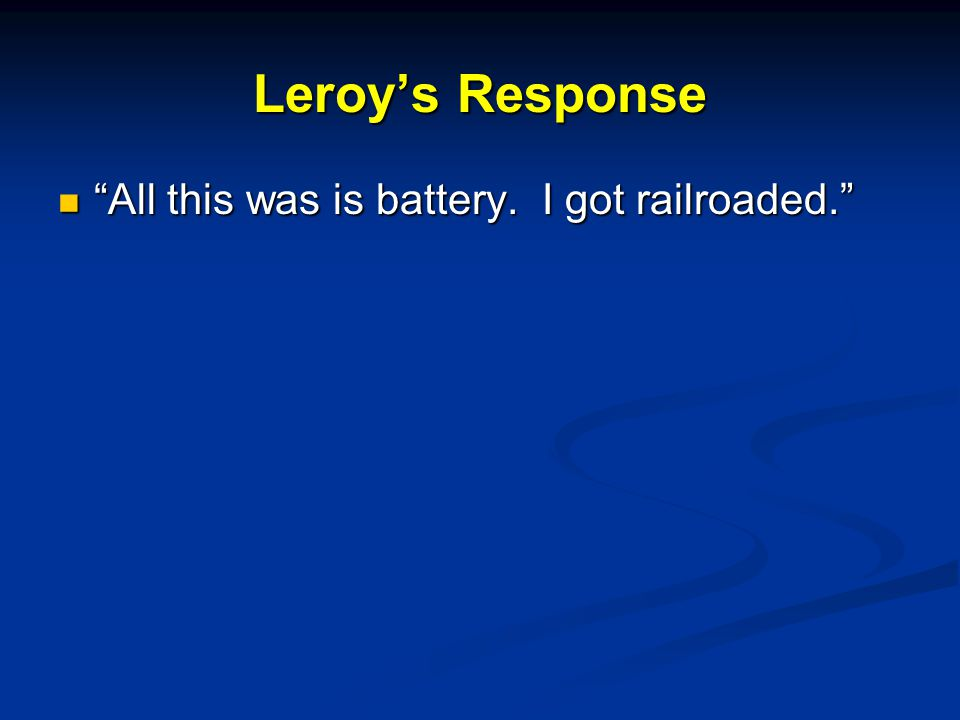 Leroy's Response All this was is battery. I got railroaded. All this was is battery.