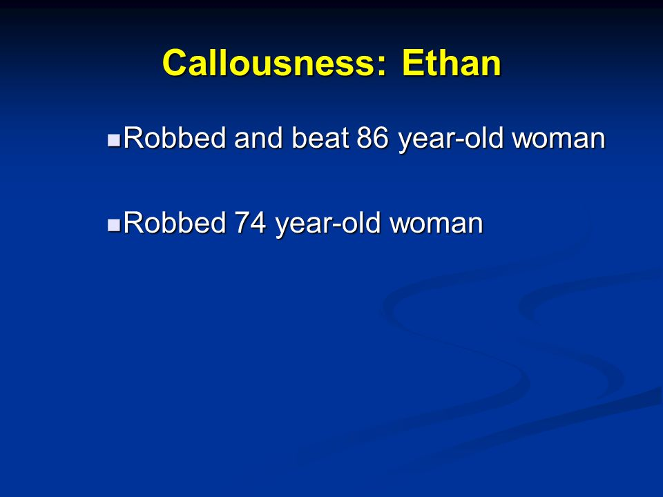 Callousness: Ethan Robbed and beat 86 year-old woman Robbed and beat 86 year-old woman Robbed 74 year-old woman Robbed 74 year-old woman
