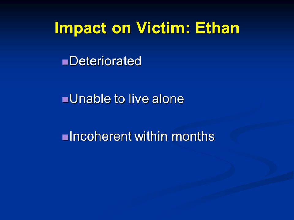 Impact on Victim: Ethan Deteriorated Deteriorated Unable to live alone Unable to live alone Incoherent within months Incoherent within months