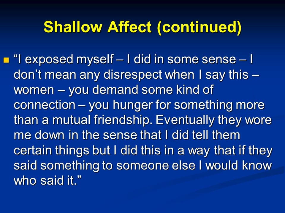 Shallow Affect (continued) I exposed myself – I did in some sense – I don't mean any disrespect when I say this – women – you demand some kind of connection – you hunger for something more than a mutual friendship.