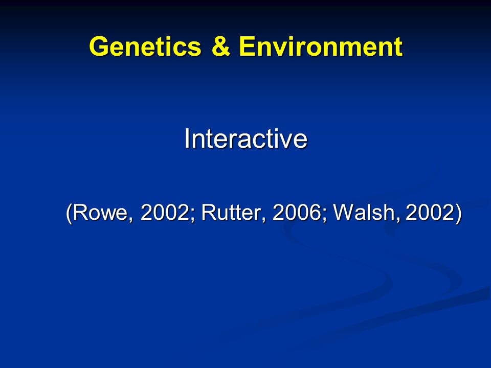 Genetics & Environment Interactive (Rowe, 2002; Rutter, 2006; Walsh, 2002)