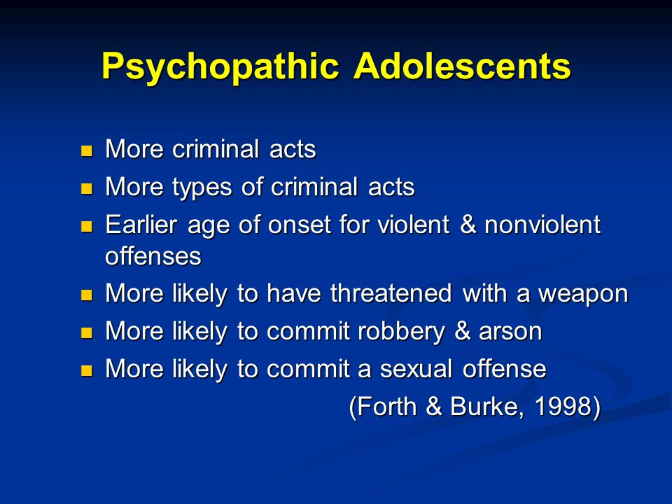 Psychopathic Adolescents More criminal acts More criminal acts More types of criminal acts More types of criminal acts Earlier age of onset for violent & nonviolent offenses Earlier age of onset for violent & nonviolent offenses More likely to have threatened with a weapon More likely to have threatened with a weapon More likely to commit robbery & arson More likely to commit robbery & arson More likely to commit a sexual offense More likely to commit a sexual offense (Forth & Burke, 1998)
