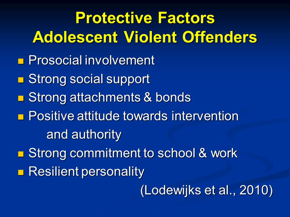 Protective Factors Adolescent Violent Offenders Prosocial involvement Prosocial involvement Strong social support Strong social support Strong attachments & bonds Strong attachments & bonds Positive attitude towards intervention Positive attitude towards intervention and authority Strong commitment to school & work Strong commitment to school & work Resilient personality Resilient personality (Lodewijks et al., 2010)