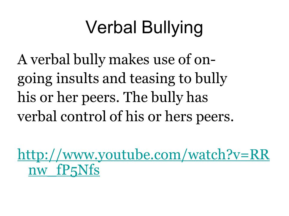 Verbal Bullying A verbal bully makes use of on- going insults and teasing to bully his or her peers.