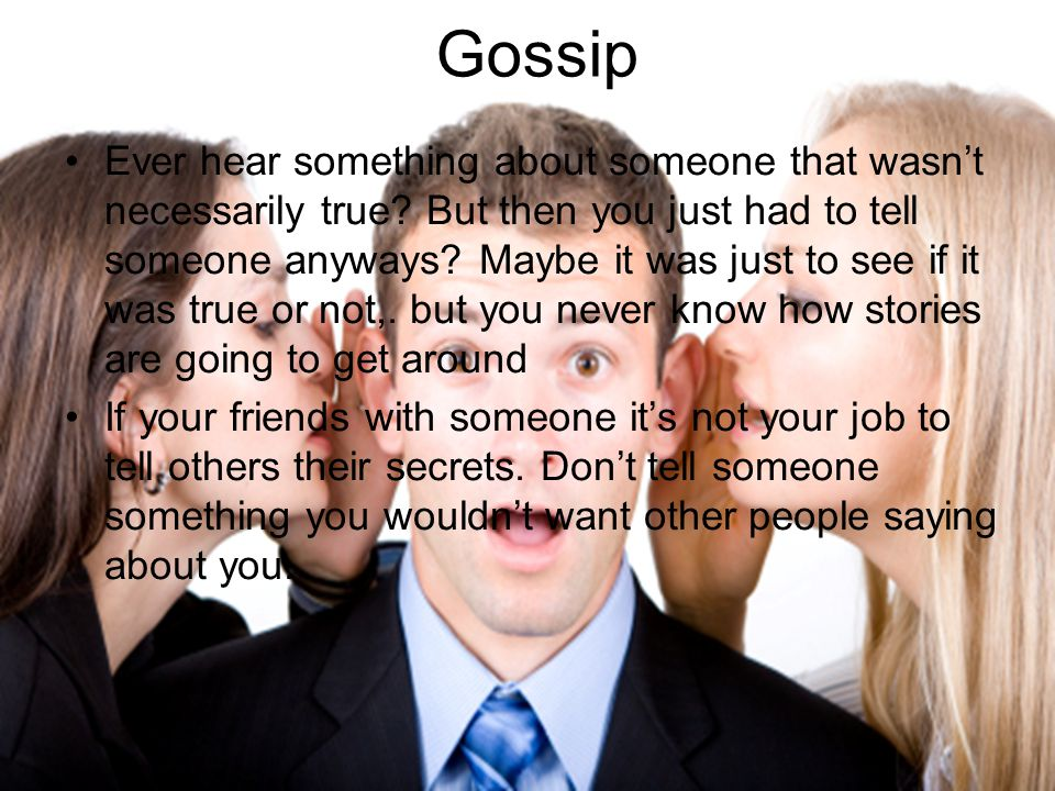 Gossip Ever hear something about someone that wasn't necessarily true.