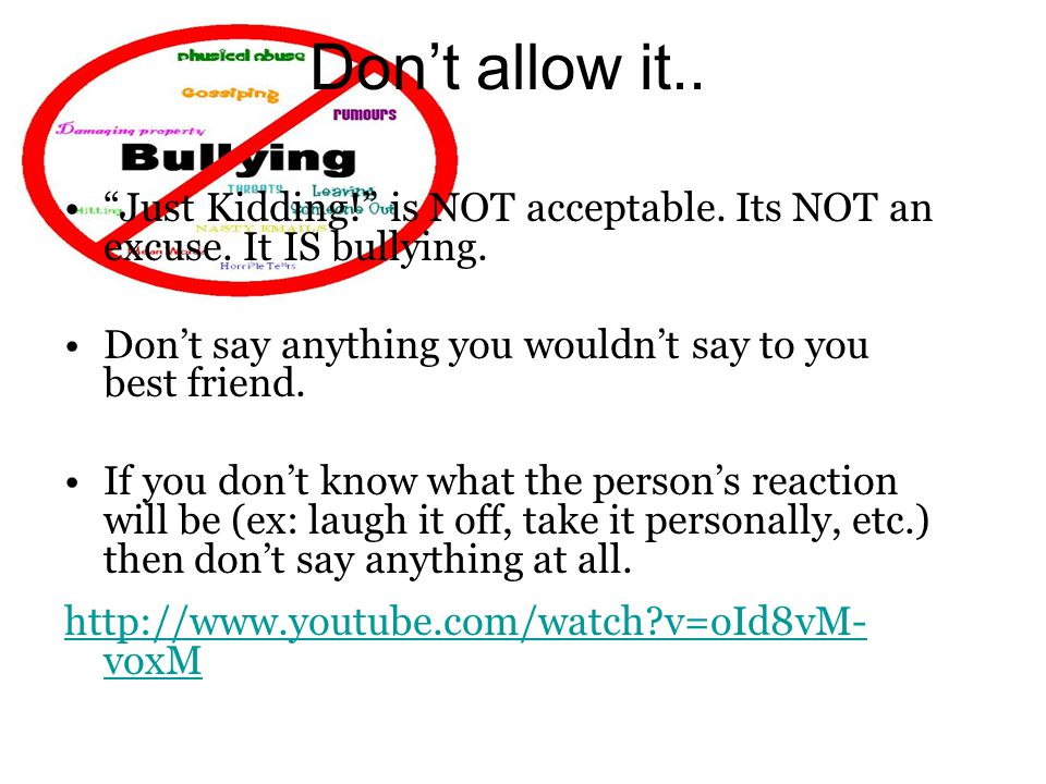 """Don't allow it.. """"Just Kidding!"""" is NOT acceptable. Its NOT an excuse. It IS bullying. Don't say anything you wouldn't say to you best friend. If you"""