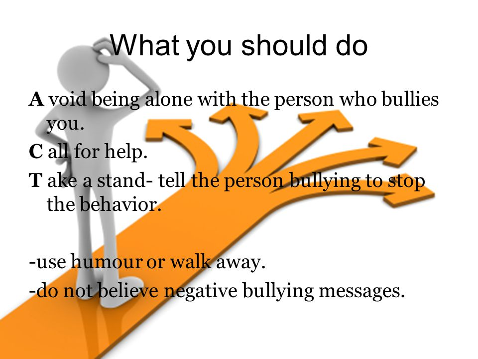 What you should do A void being alone with the person who bullies you. C all for help. T ake a stand- tell the person bullying to stop the behavior. -