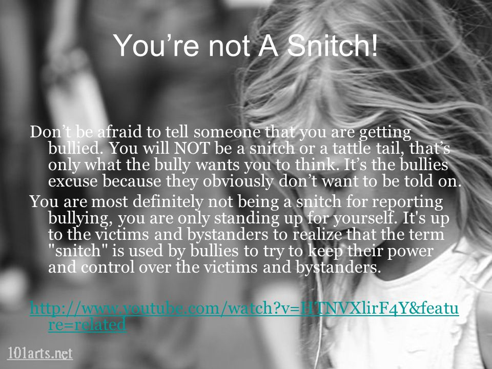 You're not A Snitch! Don't be afraid to tell someone that you are getting bullied. You will NOT be a snitch or a tattle tail, that's only what the bul
