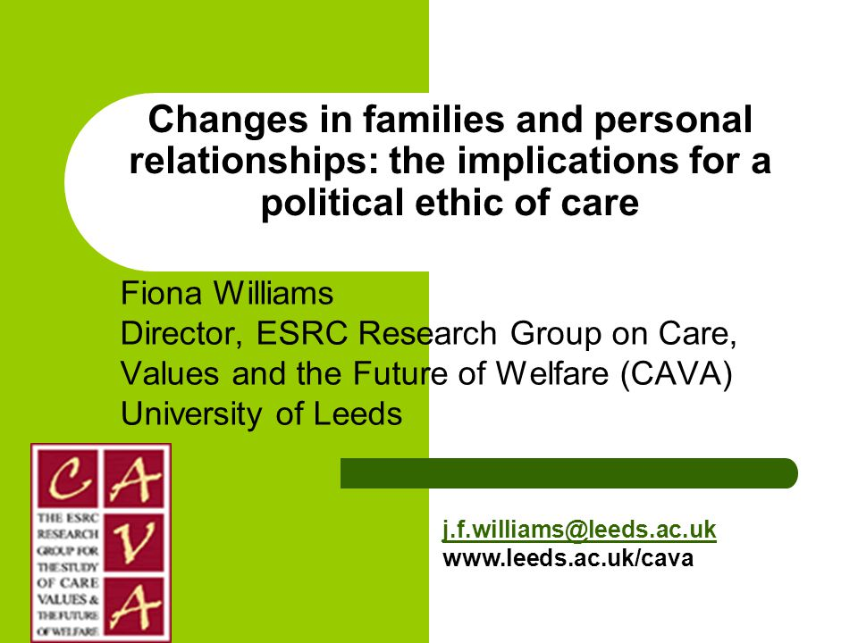 Changes in families and personal relationships: the implications for a political ethic of care Fiona Williams Director, ESRC Research Group on Care, Values and the Future of Welfare (CAVA) University of Leeds j.f.williams@leeds.ac.uk www.leeds.ac.uk/cava
